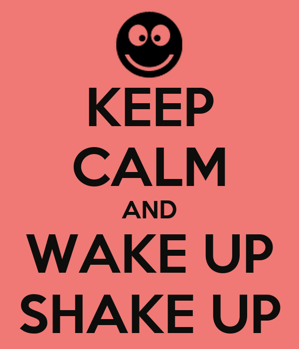 KEEP CALM AND WAKE UP SHAKE UP
