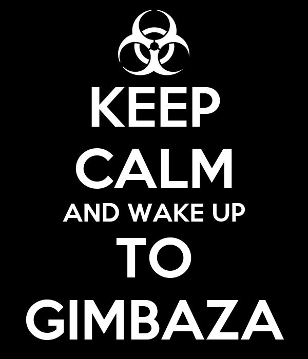 KEEP CALM AND WAKE UP TO GIMBAZA