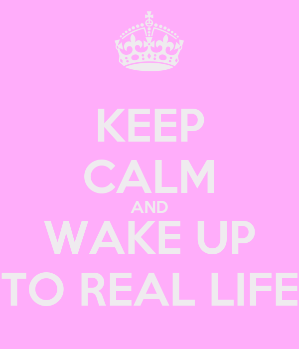 KEEP CALM AND WAKE UP TO REAL LIFE