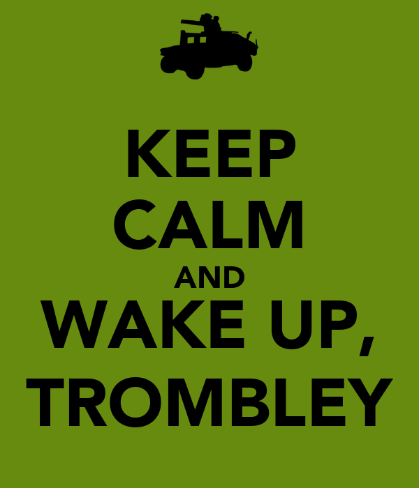KEEP CALM AND WAKE UP, TROMBLEY