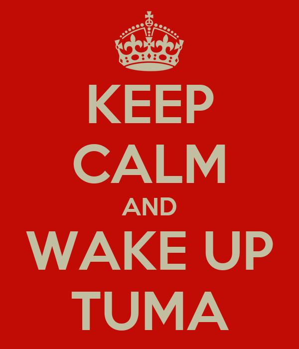KEEP CALM AND WAKE UP TUMA