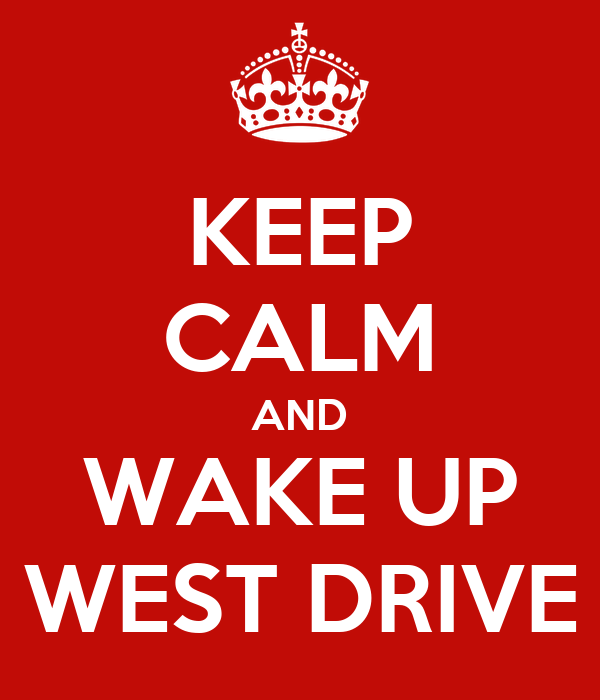 KEEP CALM AND WAKE UP WEST DRIVE
