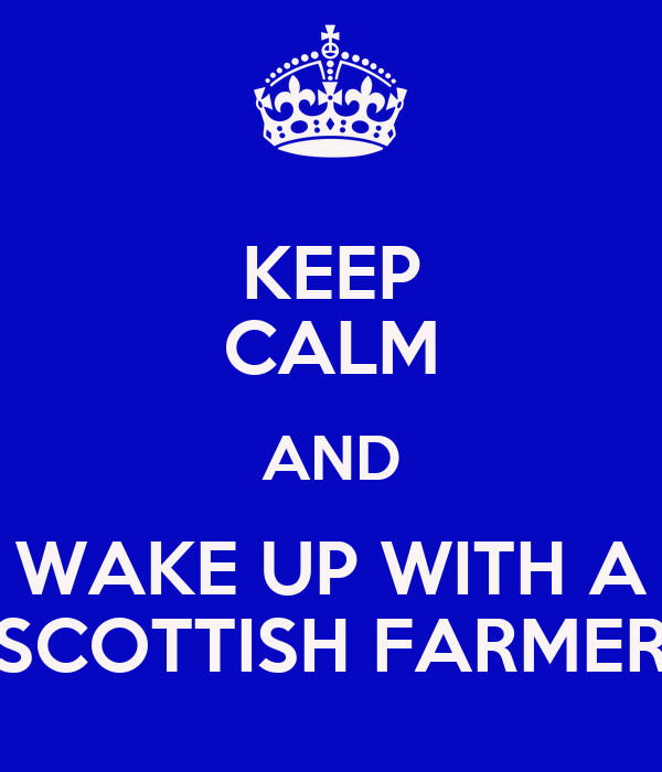 KEEP CALM AND WAKE UP WITH A SCOTTISH FARMER