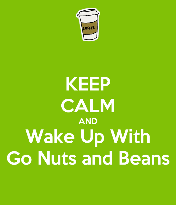 KEEP CALM AND Wake Up With Go Nuts and Beans