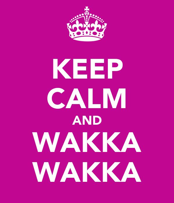 KEEP CALM AND WAKKA WAKKA