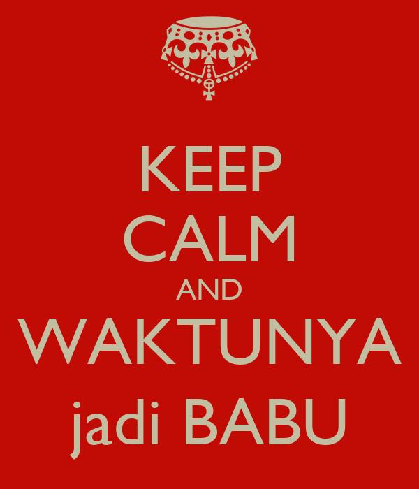 KEEP CALM AND WAKTUNYA jadi BABU