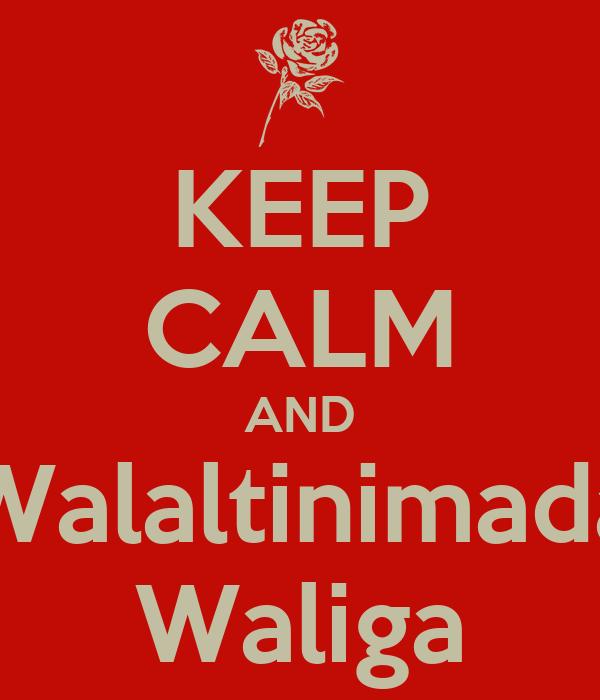 KEEP CALM AND Walaltinimada Waliga