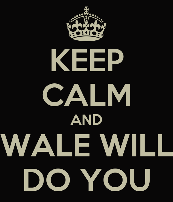KEEP CALM AND WALE WILL DO YOU