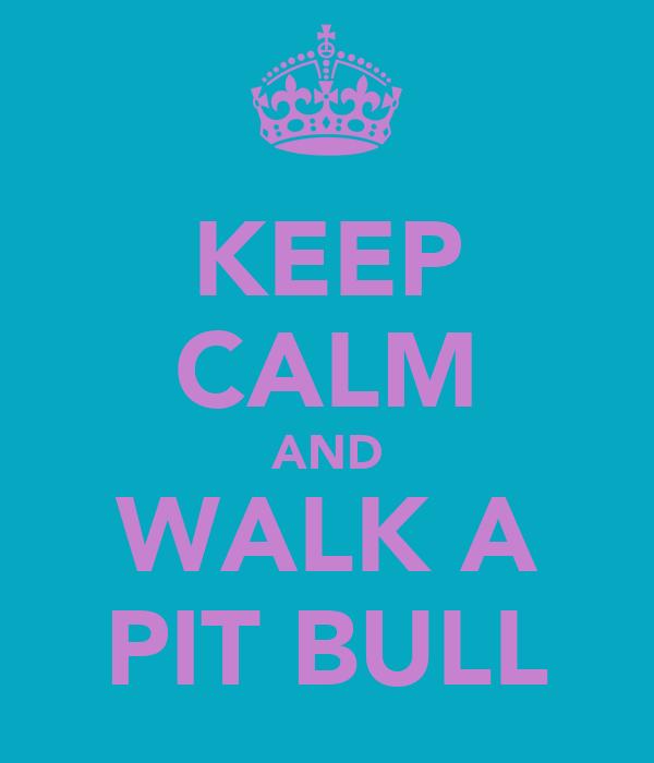 KEEP CALM AND WALK A PIT BULL