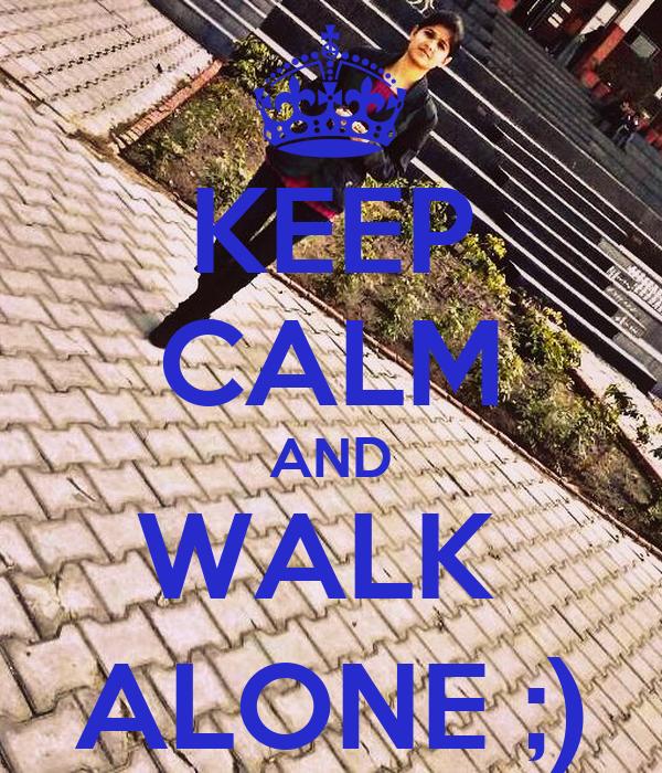 KEEP CALM AND WALK  ALONE ;)