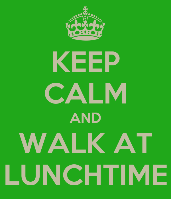 KEEP CALM AND WALK AT LUNCHTIME