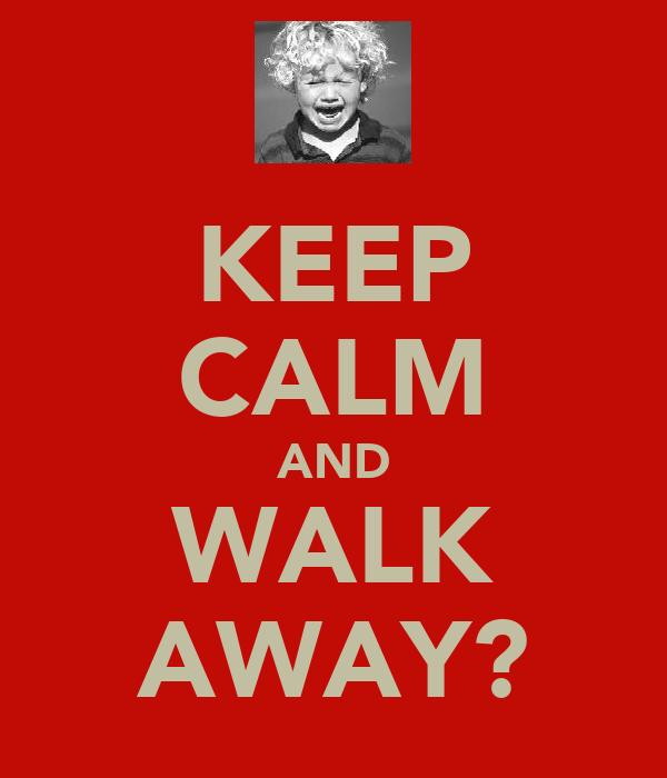KEEP CALM AND WALK AWAY?