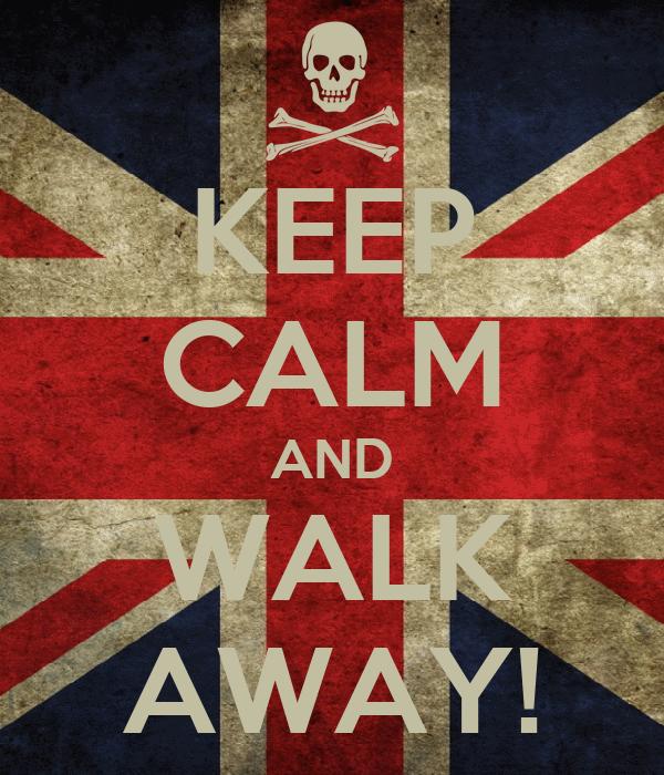 KEEP CALM AND WALK AWAY!