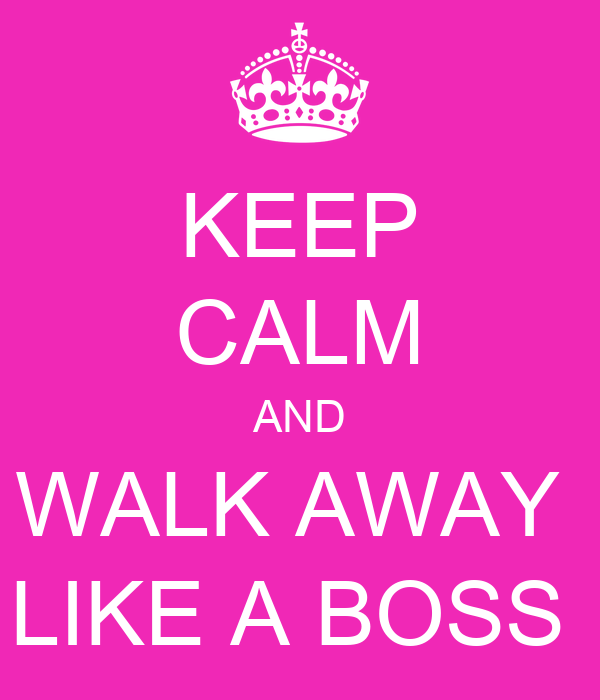 KEEP CALM AND WALK AWAY  LIKE A BOSS