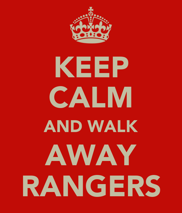 KEEP CALM AND WALK AWAY RANGERS