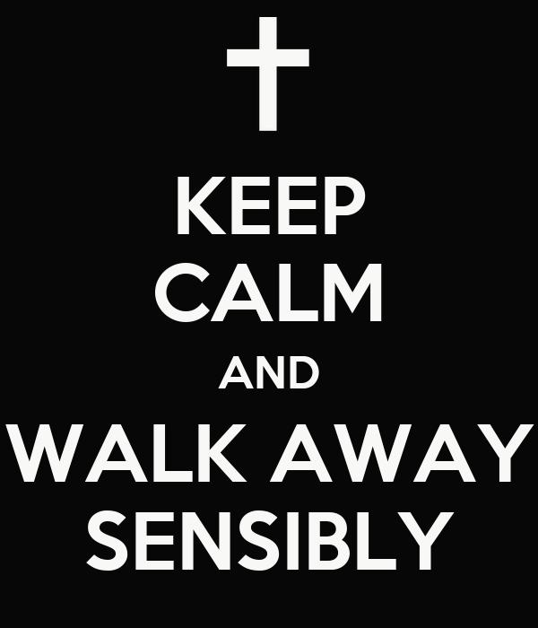 KEEP CALM AND WALK AWAY SENSIBLY