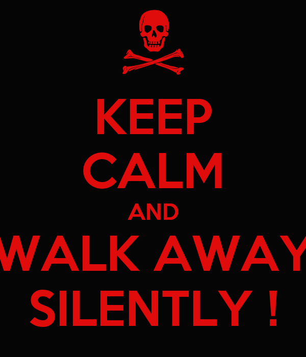 KEEP CALM AND WALK AWAY SILENTLY !