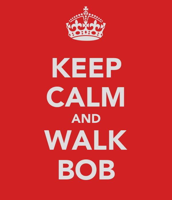KEEP CALM AND WALK BOB