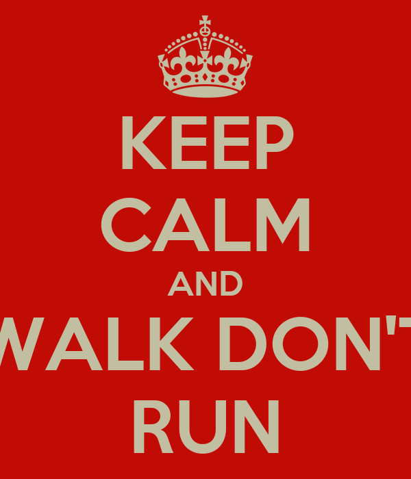 KEEP CALM AND WALK DON'T RUN