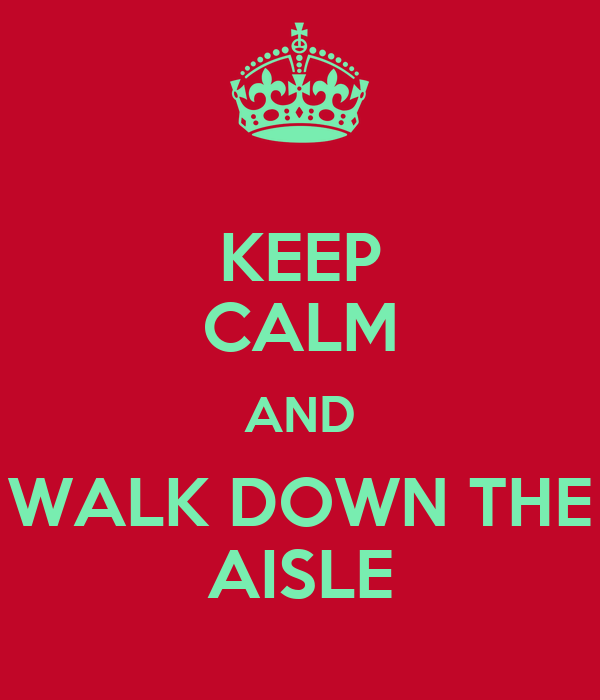 KEEP CALM AND WALK DOWN THE AISLE