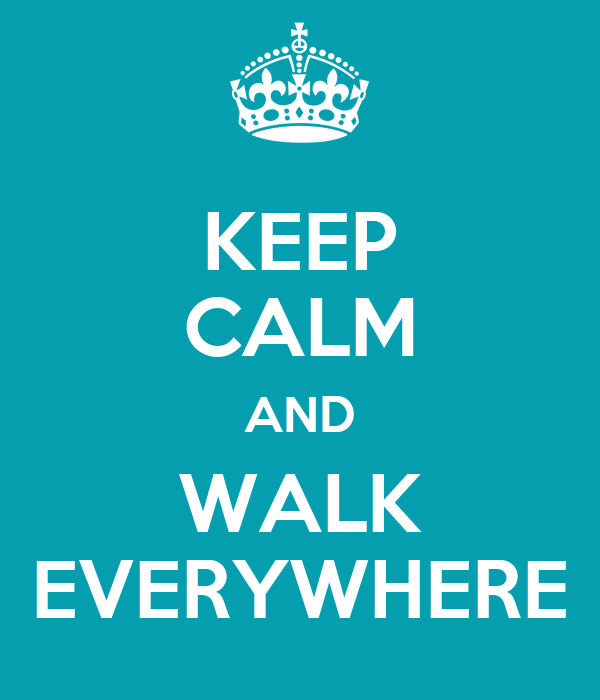 KEEP CALM AND WALK EVERYWHERE
