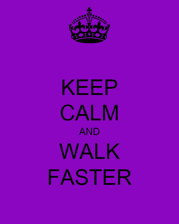 KEEP CALM AND WALK FASTER