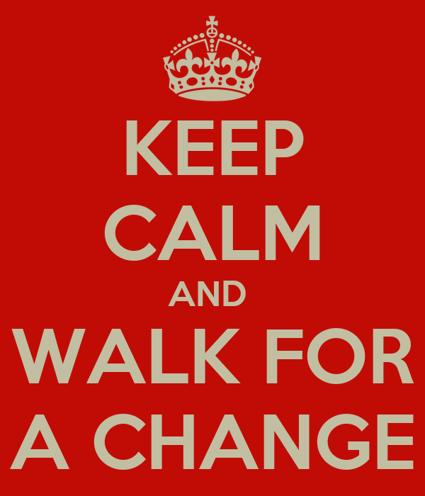 KEEP CALM AND  WALK FOR A CHANGE