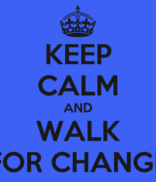 KEEP CALM AND WALK FOR CHANGE