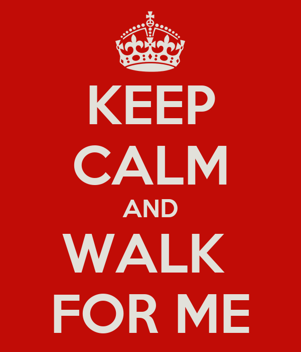 KEEP CALM AND WALK  FOR ME