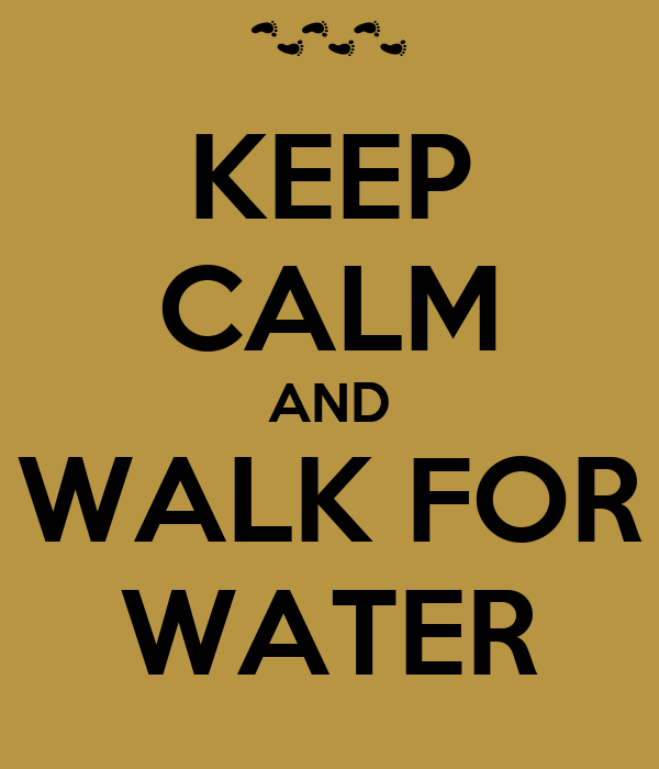 KEEP CALM AND WALK FOR WATER