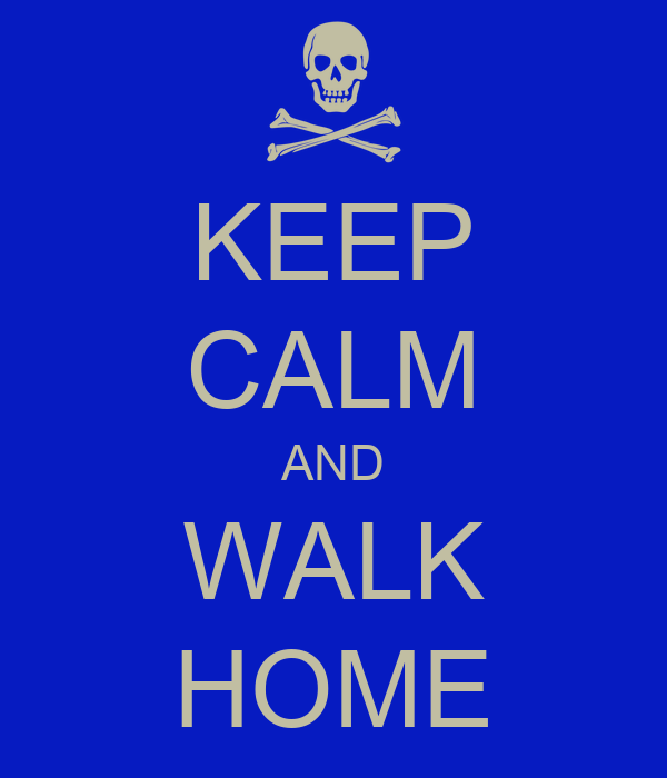 KEEP CALM AND WALK HOME