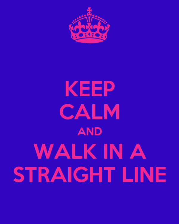 KEEP CALM AND WALK IN A STRAIGHT LINE