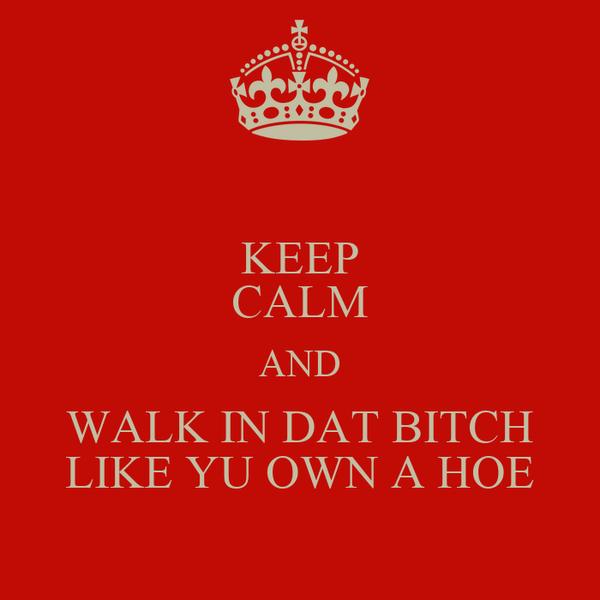 KEEP CALM AND WALK IN DAT BITCH LIKE YU OWN A HOE