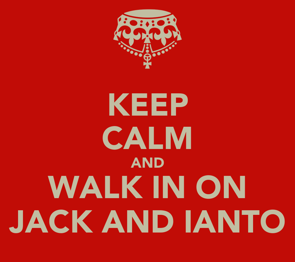 KEEP CALM AND WALK IN ON JACK AND IANTO