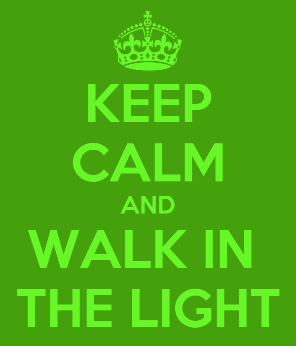 KEEP CALM AND WALK IN  THE LIGHT