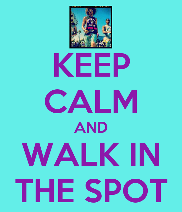 KEEP CALM AND WALK IN THE SPOT