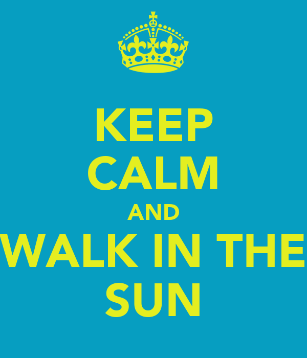 KEEP CALM AND WALK IN THE SUN