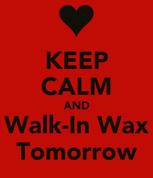 KEEP CALM AND Walk-In Wax Tomorrow