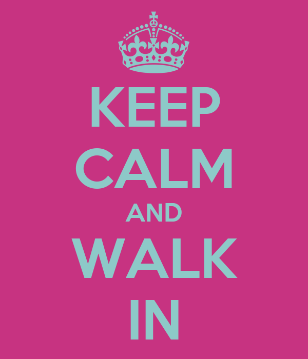 KEEP CALM AND WALK IN