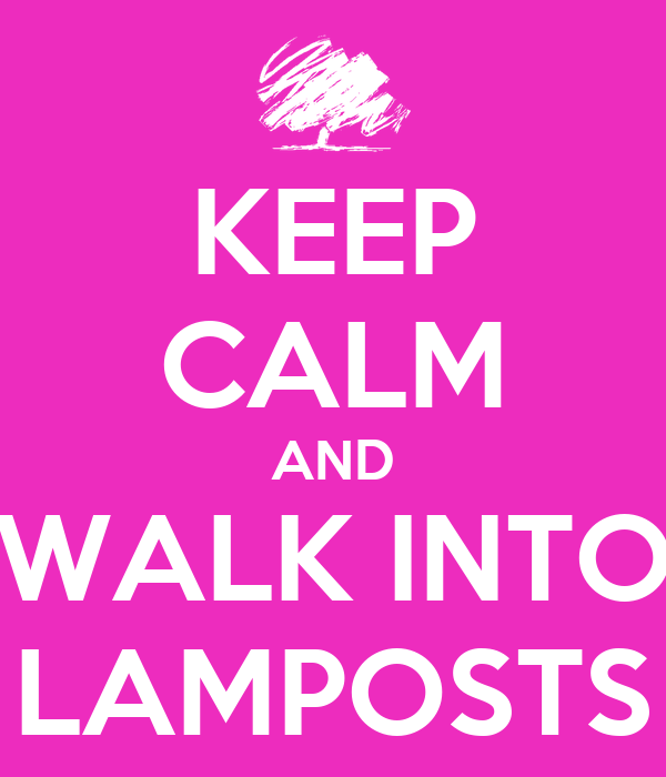 KEEP CALM AND WALK INTO LAMPOSTS