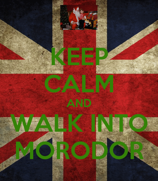 KEEP CALM AND WALK INTO MORODOR