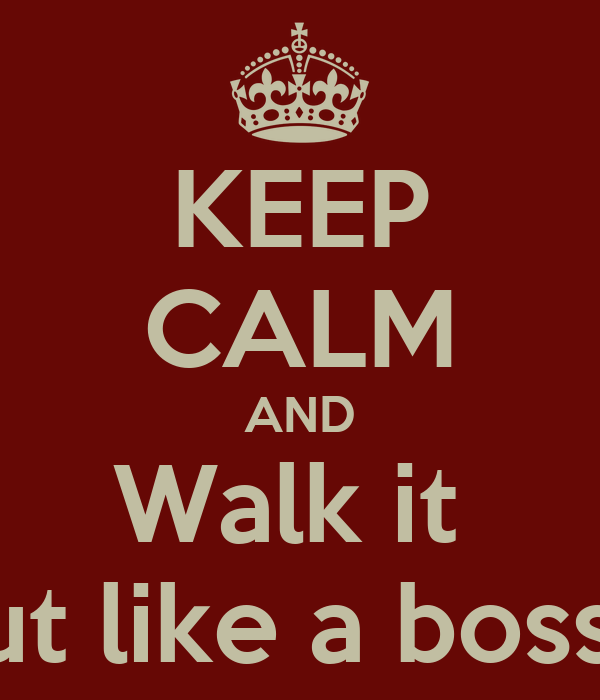 KEEP CALM AND Walk it  out like a boss!!!