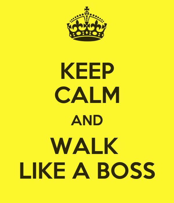 KEEP CALM AND WALK  LIKE A BOSS