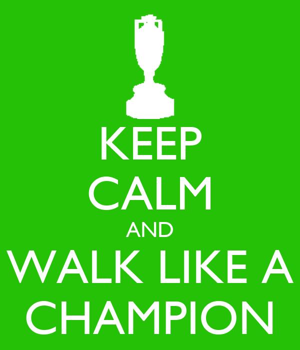 KEEP CALM AND WALK LIKE A CHAMPION