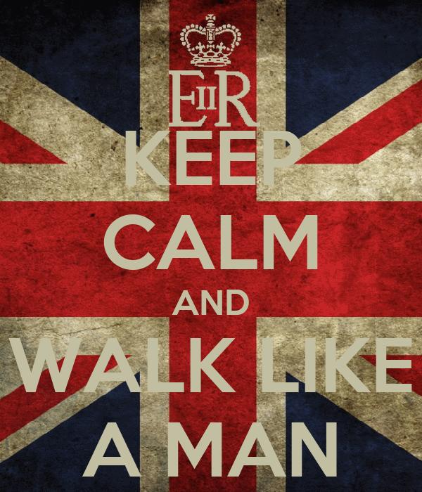 KEEP CALM AND WALK LIKE A MAN