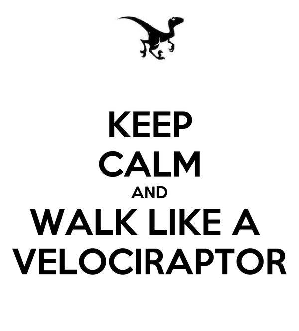 KEEP CALM AND WALK LIKE A  VELOCIRAPTOR