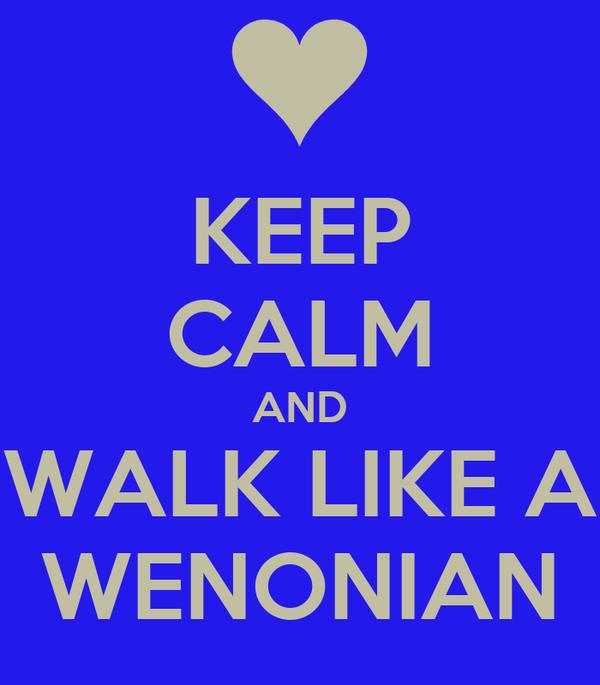 KEEP CALM AND WALK LIKE A WENONIAN