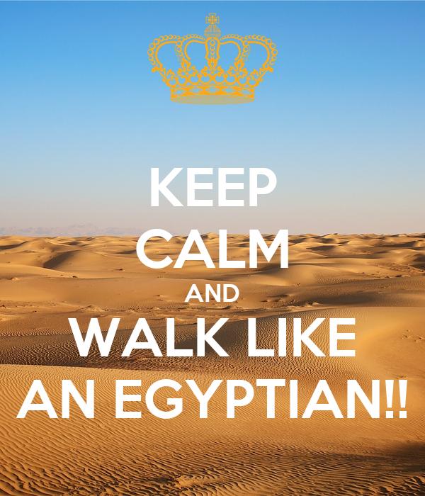 KEEP CALM AND WALK LIKE AN EGYPTIAN!!
