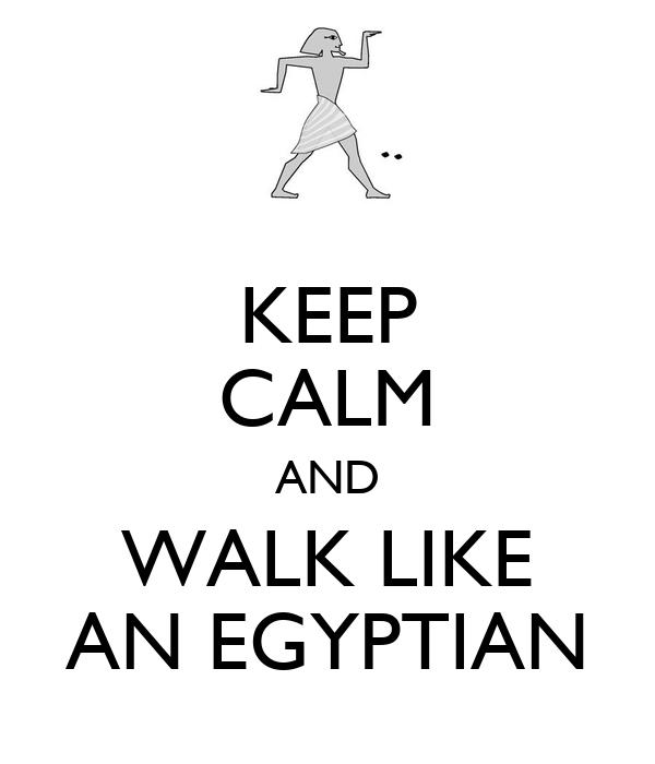 KEEP CALM AND WALK LIKE AN EGYPTIAN