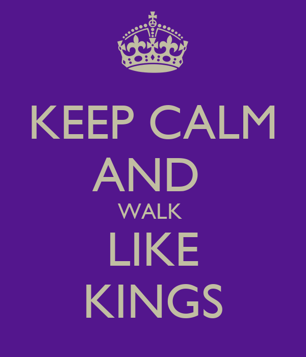KEEP CALM AND  WALK  LIKE KINGS